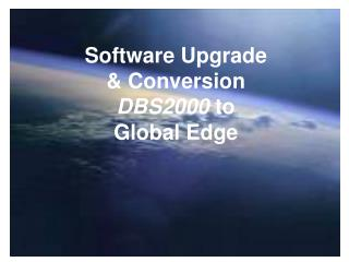 Software Upgrade  & Conversion DBS2000  to  Global Edge
