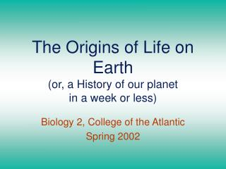 The Origins of Life on Earth or, a History of our planet  in a week or less