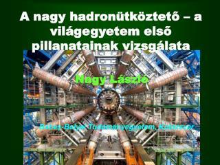 A nagy  hadronütköztető – a világegyetem első pillanatainak vizsgálata