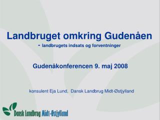 Landbruget omkring Gudenåen -  landbrugets indsats og forventninger  Gudenåkonferencen 9. maj 2008