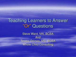 Teaching Learners to Answer  �Or�  Questions