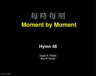 ? ? ? ? Moment by Moment Hymn 48 Daniel W. Whittle May W. Moody