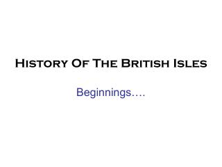 History Of The British Isles Beginnings….