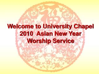 Welcome to University Chapel  2010  Asian New Year Worship Service