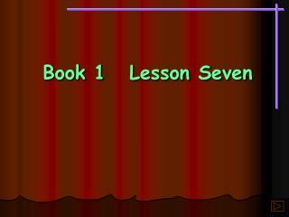 Book 1Lesson Seven