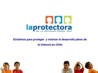Existimos para proteger  y motivar el desarrollo pleno de  la infancia en Chile