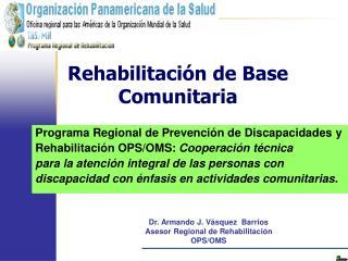 Dr. Armando J. Vásquez  Barrios Asesor Regional de Rehabilitación    OPS/OMS