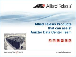 Allied Telesis Products that can assist  Anixter Data Center Team