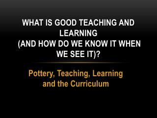 What is Good Teaching and Learning ( and how do we know it when we see it)?