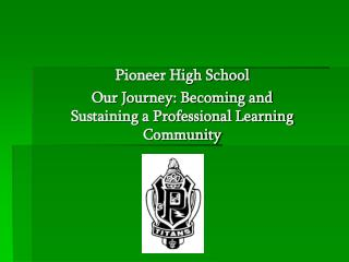 Pioneer High School Our Journey: Becoming and Sustaining a Professional Learning Community