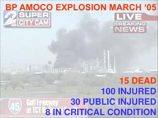 BP AMOCO EXPLOSION MARCH '05 15 DEAD 100 INJURED 30 PUBLIC INJURED 8 IN CRITICAL CONDITION