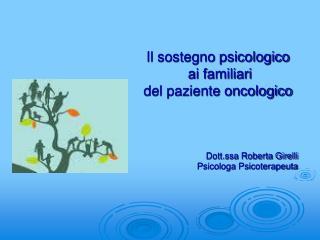 Il sostegno psicologico  ai familiari  del paziente oncologico    Dott.ssa Roberta Girelli Psicologa Psicoterapeuta
