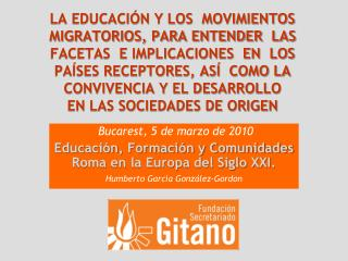 Bucarest, 5 de marzo de 2010 Educación, Formación y Comunidades Roma en la Europa del Siglo XXI .