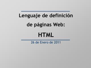 Lenguaje de definición  de páginas Web: HTML 26 de Enero de 2011