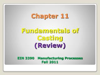 Chapter 11 Fundamentals of  Casting (Review) EIN 3390   Manufacturing Processes Fall 2011
