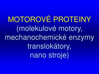 MOTOROVÉ PROTEINY ( molekulové motory ,  mechanochemické enzymy  translokátory,  nano stroje )