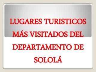 LUGARES TURISTICOS  MÁS VISITADOS DEL DEPARTAMENTO DE SOLOLÁ