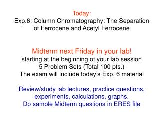 Today: Exp.6: Column Chromatography: The Separation of Ferrocene and Acetyl Ferrocene   Midterm next Friday in your lab