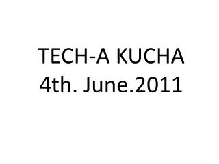 TECH-A KUCHA 4th. June.2011