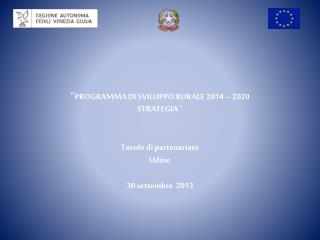 """"""" PROGRAMMA DI SVILUPPO RURALE 2014 – 2020 STRATEGIA  """" Tavolo di partenariato  Udine"""