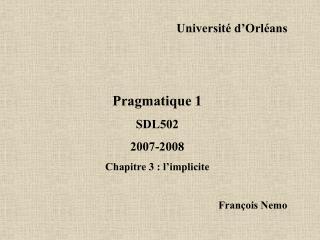 Université d'Orléans Pragmatique 1 SDL502 2007-2008 Chapitre 3 : l'implicite François Nemo