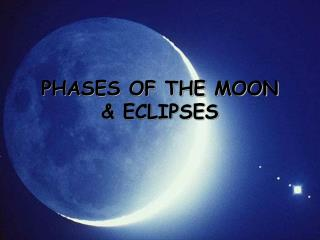 PHASES OF THE MOON  & ECLIPSES