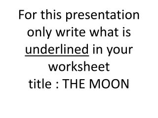 For this presentation only write what is  underlined  in your worksheet title : THE MOON