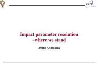 Impact parameter resolution  ~where we stand Attilio Andreazza
