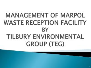 MANAGEMENT OF MARPOL WASTE RECEPTION FACILITY  BY  TILBURY ENVIRONMENTAL GROUP TEG