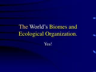 The  World's  Biomes and  Ecological Organization.