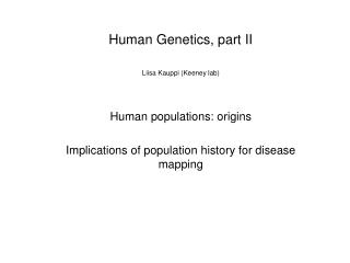 Human Genetics, part II Liisa Kauppi (Keeney lab) Human populations: origins