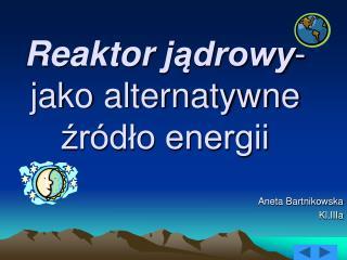 Reaktor jądrowy - jako alternatywne źródło energii