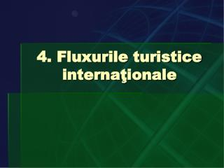 4. Fluxurile turistice interna ţ ionale