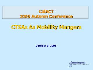 CalACT 2005 Autumn Conference CTSAs As Mobility Mangers