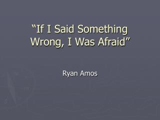 """If I Said Something Wrong, I Was Afraid"""