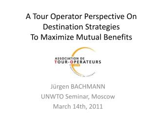 A Tour Operator Perspective On Destination Strategies  To Maximize Mutual Benefits