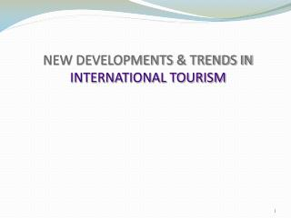 NEW DEVELOPMENTS & TRENDS IN INTERNATIONAL TOURISM