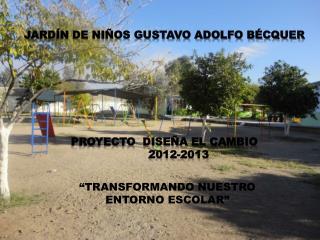 JARDÍN DE NIÑOS GUSTAVO ADOLFO BÉCQUER PROYECTO  DISEÑA EL CAMBIO         2012-2013