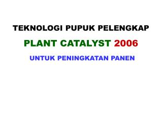 TEKNOLOGI PUPUK PELENGKAP PLANT CATALYST 2006 UNTUK PENINGKATAN PANEN