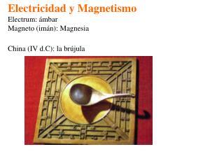 Electricidad y Magnetismo Electrum: ámbar Magneto (imán): Magnesia China (IV d.C): la brújula