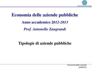 Economia delle aziende pubbliche Anno accademico  2 012-2013 Prof. Antonello Zangrandi