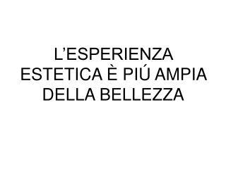 L�ESPERIENZA ESTETICA  � PI� AMPIA DELLA BELLEZZA
