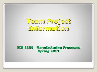 Team Project  Information EIN 3390   Manufacturing Processes Spring 2011