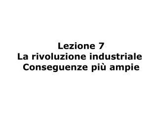 Lezione 7 La rivoluzione industriale  Conseguenze più ampie