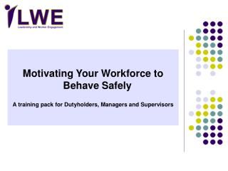 Motivating Your Workforce to Behave Safely  A training pack for Dutyholders, Managers and Supervisors