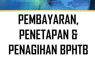 PEMBAYARAN,   PENETAPAN &  PENAGIHAN BPHTB