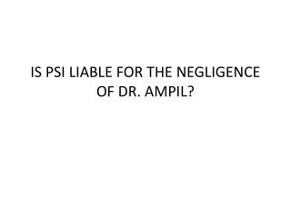 IS PSI LIABLE FOR THE NEGLIGENCE OF DR. AMPIL?