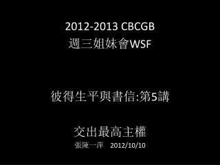 2012-2013 CBCGB 週 三姐妹會 WSF 彼 得生 平與書信 : 第 5 講 交 出最高主權 張 陳一萍 2012/10/10