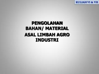 PENGOLAHAN  BAHAN/ MATERIAL ASAL LIMBAH AGRO INDUSTRI