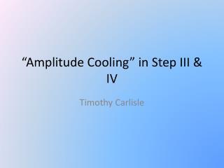 """Amplitude Cooling"" in Step III & IV"